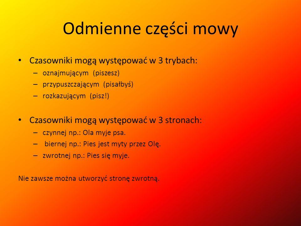 Odmienne części mowy Czasowniki mogą występować w 3 trybach: – oznajmującym (piszesz) – przypuszczającym (pisałbyś) – rozkazującym (pisz!) Czasowniki mogą występować w 3 stronach: – czynnej np.: Ola myje psa.