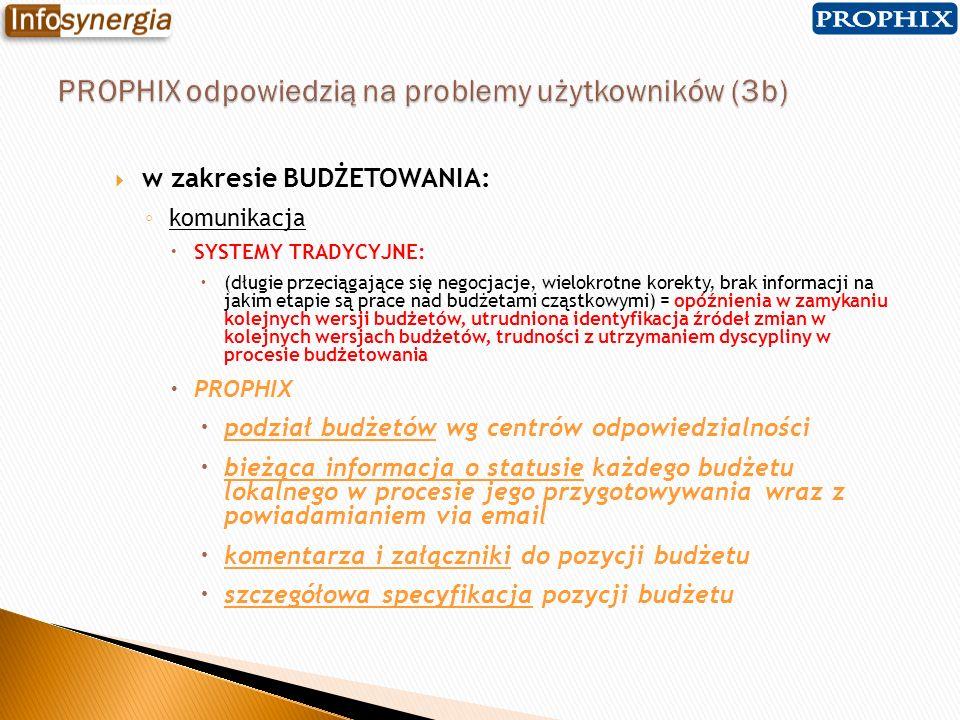 w zakresie BUDŻETOWANIA: konsolidacja budżetów lokalnych SYSTEMY TRADYCYJNE: ręczna, złożona i pracochłonna obróbka danych, problemy z zachowaniem spójności arkuszy budżetowych = czasochłonność konsolidacji i wysokie ryzyko wygenerowania błędnych informacji PROPHIX wprowadzane przez użytkowników dane budżetowe od razu zapisywane są w centralnej bazie danych automatyczna konsolidacja w ramach struktury wymiarów modelu systemu controllingu