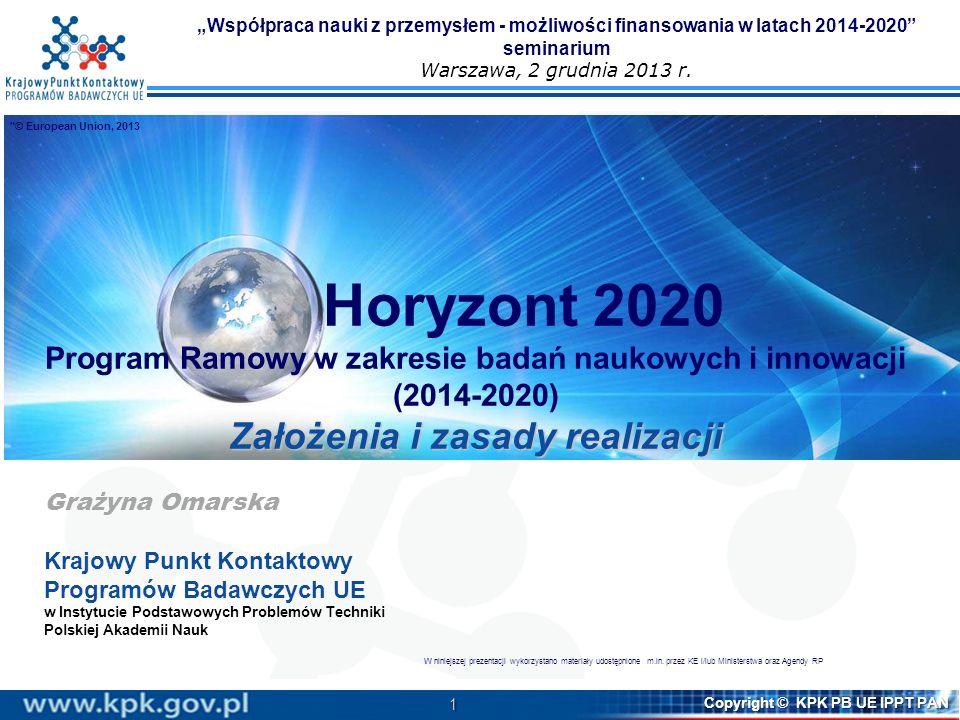 2 Copyright © KPK PB UE IPPT PAN Programy ramowe WE/UE Programy ramowe Programy ramowe: narzędzie wzmacniania konkurencyjności UE na świecie instrument finansowy wspierania badań i innowacji na poziomie unijnym instrument wdrażania strategii rozwoju UE (H2020 - strategii Europa 2020, w tym inicjatywy flagowej Unia Innowacji) Horizon 2020 Europa 2020 (delivering growth) SMARTGROWTH Digital agenda for Europe Innovation Union Youth on the move SUSTAINABLE GROWTH Resource efficient Europe An industrial policy for the globalisation era INCLUSIVE GROWTH An agenda for new skills and jobs European platform against poverty Horizon 2020