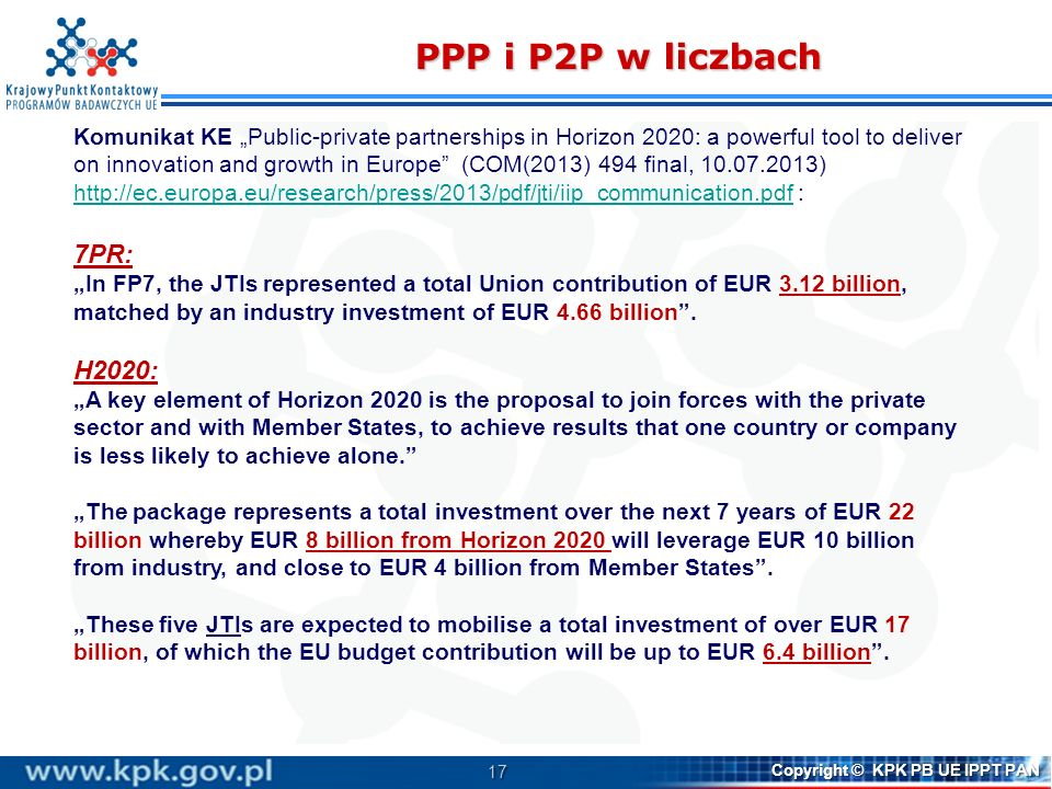 18 Copyright © KPK PB UE IPPT PAN PPP i partnerstwa publiczne-publiczne warunki finansowania z programu H2020 Existing public-public and public-private partnerships may receive support from Horizon 2020, provided: they address Horizon 2020 objectives, they contribute to realising the ERA, they meet the criteria laid down in Horizon 2020 and they have shown to make significant progress under FP7.