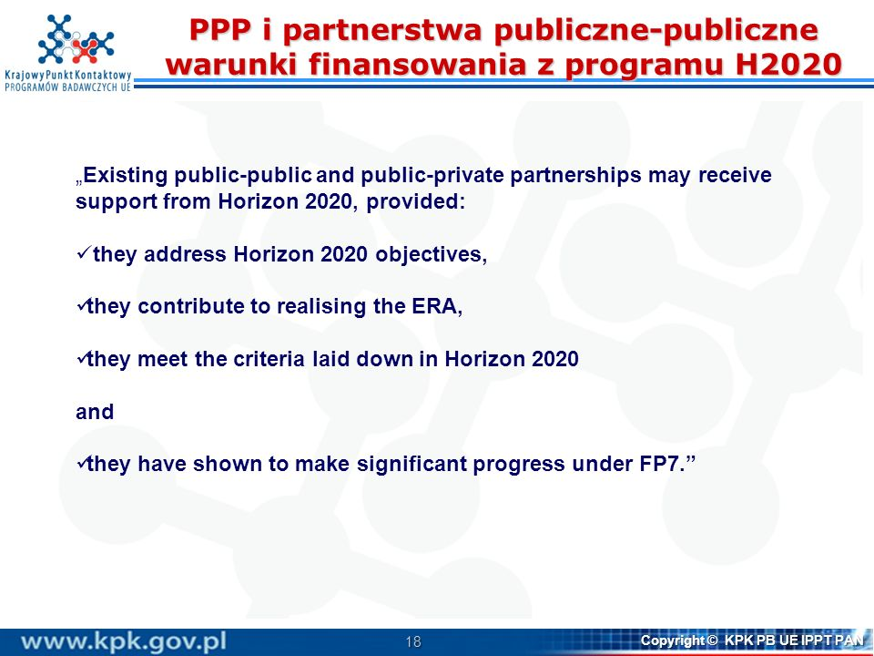 19 Copyright © KPK PB UE IPPT PAN PPP w H2020 PPP kontraktowe (Contractual PPP): Wspólne Inicjatywy Technologiczne (Joint Technology Initiatives – JTI): ECSEL – Electronic Components and Systems for European Leadership IMI 2 – Innovative Medicines Initiative 2 Clean Sky 2 Bio-based industries FCH 2 – Fuel Cells and Hydrogen …...