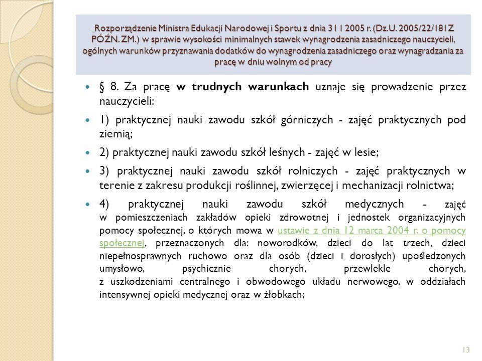 5) praktycznej nauki zawodu - zajęć w szkołach specjalnych oraz w szkołach w zakładach poprawczych i schroniskach dla nieletnich; 6) zajęć dydaktycznych w szkołach (oddziałach) przysposabiających do pracy; 7) zajęć rewalidacyjno-wychowawczych z dziećmi i młodzieżą upośledzonymi umysłowo w stopniu głębokim; 8) zajęć dydaktycznych i wychowawczych w specjalnych przedszkolach (oddziałach), szkołach (oddziałach) specjalnych oraz prowadzenie indywidualnego nauczania dziecka zakwalifikowanego do kształcenia specjalnego; 9) zajęć dydaktycznych w szkołach przy zakładach karnych; 10) zajęć dydaktycznych w klasach łączonych w szkołach podstawowych; Rozporządzenie Ministra Edukacji Narodowej i Sportu z dnia 31 I 2005 r.