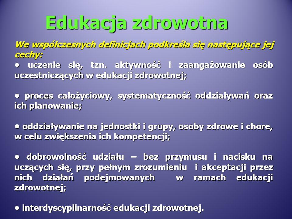 Edukacja zdrowotna Biorąc pod uwagę rolę współczesnej edukacji zdrowotnej Woynarowska (2008) proponuje poniższą definicję: Edukacja zdrowotna jest całożyciowym procesem uczenia się ludzi jak żyć aby: zachować i doskonalić zdrowie własne i innych, zachować i doskonalić zdrowie własne i innych, w przypadku wystąpienia choroby lub niepełnosprawności aktywnie uczestniczyć w jej leczeniu, radzić sobie i zmniejszać jej negatywne skutki w przypadku wystąpienia choroby lub niepełnosprawności aktywnie uczestniczyć w jej leczeniu, radzić sobie i zmniejszać jej negatywne skutki