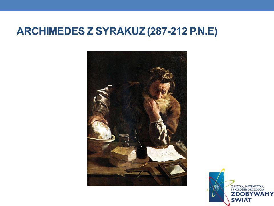 ŻYCIORYS Grecki filozof przyrody i matematyk, urodzony i zmarły w Syrakuzach; wykształcenie zdobył w Aleksandrii.