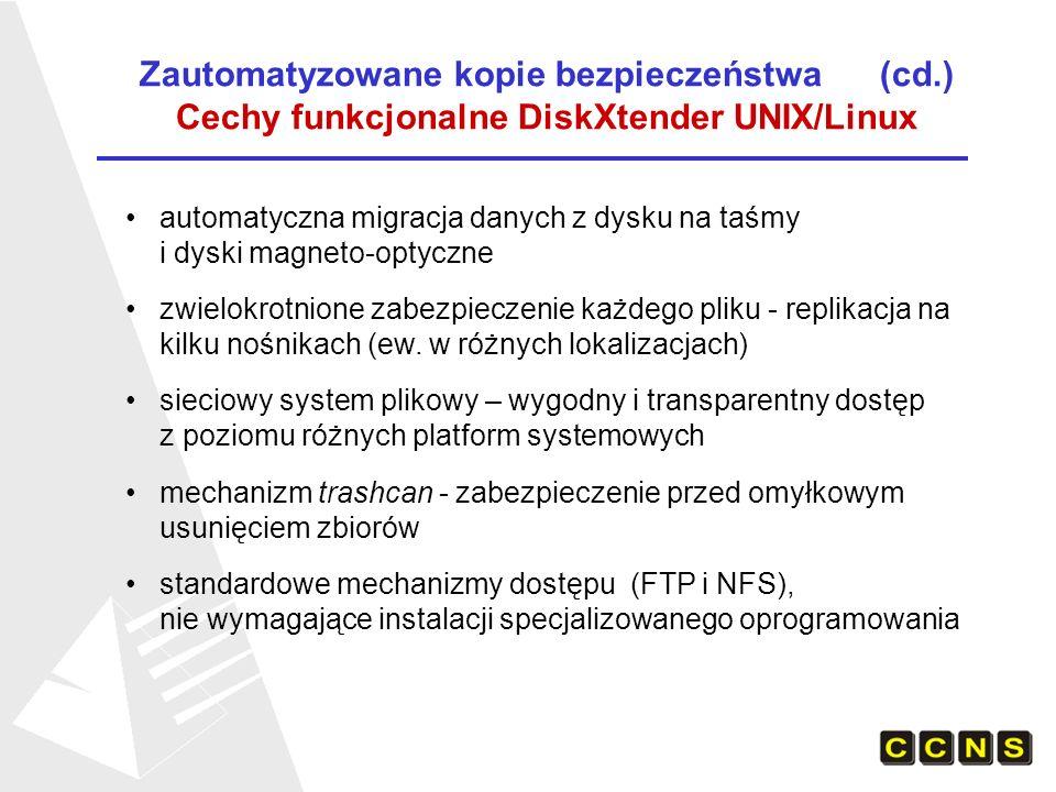 Zautomatyzowane kopie bezpieczeństwa (cd.) HSM - hierarchiczne systemy składowania danych Lokalizacja systemów HSM zainstalowanych przez firmę CCNS Akademickie Centrum Komputerowe CYFRONET AGH Poznańskie Centrum Superkomputerowo-Sieciowe Wrocławskie Centrum Sieciowo-Superkomputerowe Centrum Informatyczne Trójmiejskiej Akademickiej Sieci Komputerowej Trójpoziomowa struktura pamięci masowych: dyski twarde dyski magneto-optyczne taśmy magnetyczne Zaawansowana technologia oprogramowania zarządzającego Hierarchicznym składowaniem danych: Legato DiskXtender UNIX/Linux Bogata funkcjonalność i szeroka gama zastosowań: archiwizacja danych dowolnego typu, pliki dowolnych rozmiarów symultaniczne tworzenie kilku kopii na odrębnych nośnikach jednoczesna obsługa wielu strumieni danych z kopii bezpieczeństwa