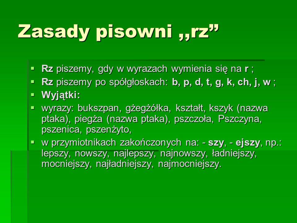 Zasady pisowni,,ż Ż piszemy, gdy wymienia się w innych formach tego samego wyrazu lub w innych wyrazach na: g, dz, h, z, ź, s; Ż piszemy, gdy wymienia się w innych formach tego samego wyrazu lub w innych wyrazach na: g, dz, h, z, ź, s; Ż piszemy w wyrazach zakończonych na: - aż, - eż ; Ż piszemy w wyrazach zakończonych na: - aż, - eż ; Ż piszemy po literach: l, ł, r, n, ; Ż piszemy po literach: l, ł, r, n, ;