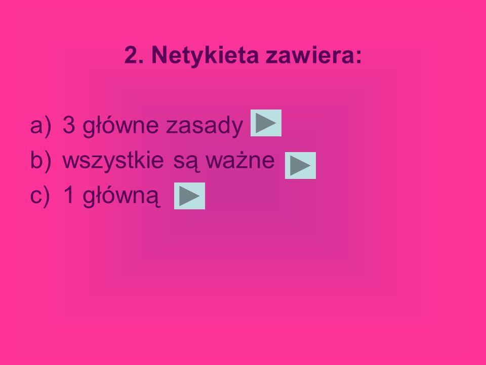 2. Netykieta zawiera: a)3 główne zasady b)wszystkie są ważne c)1 główną
