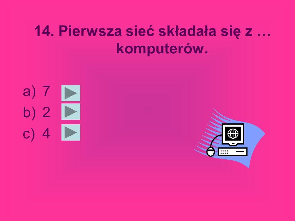 14. Pierwsza sieć składała się z … komputerów. a)7 b)2 c)4
