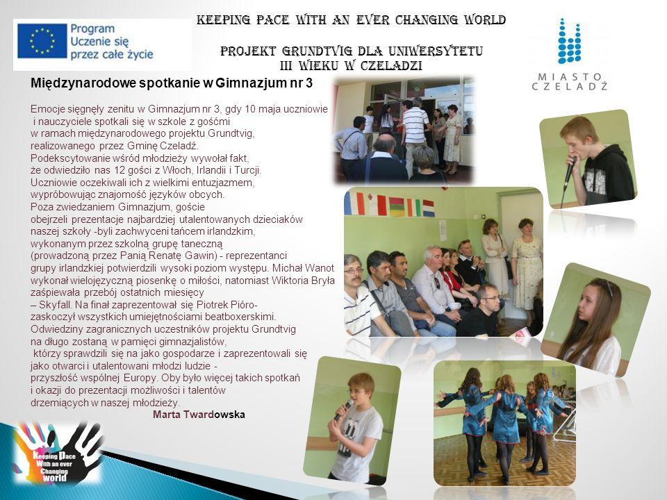 Keeping pace with an ever changing world PROJEKT GRUNDTVIG DLA UNIWERSYTETU III WIEKU W CZELADZI W piątek po południu 10 maja w Gimnazjum nr 3 w Czeladzi uczestnicy projektu omawiali szczegóły dotyczące następnej wizyty projektowej, która odbędzie się w Turcji w ostatnich dniach listopada 2013r.