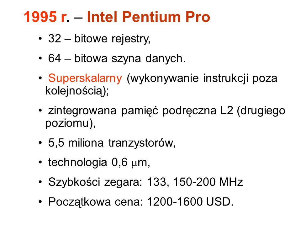 1995 r.– Intel Pentium Pro 32 – bitowe rejestry, 64 – bitowa szyna danych.
