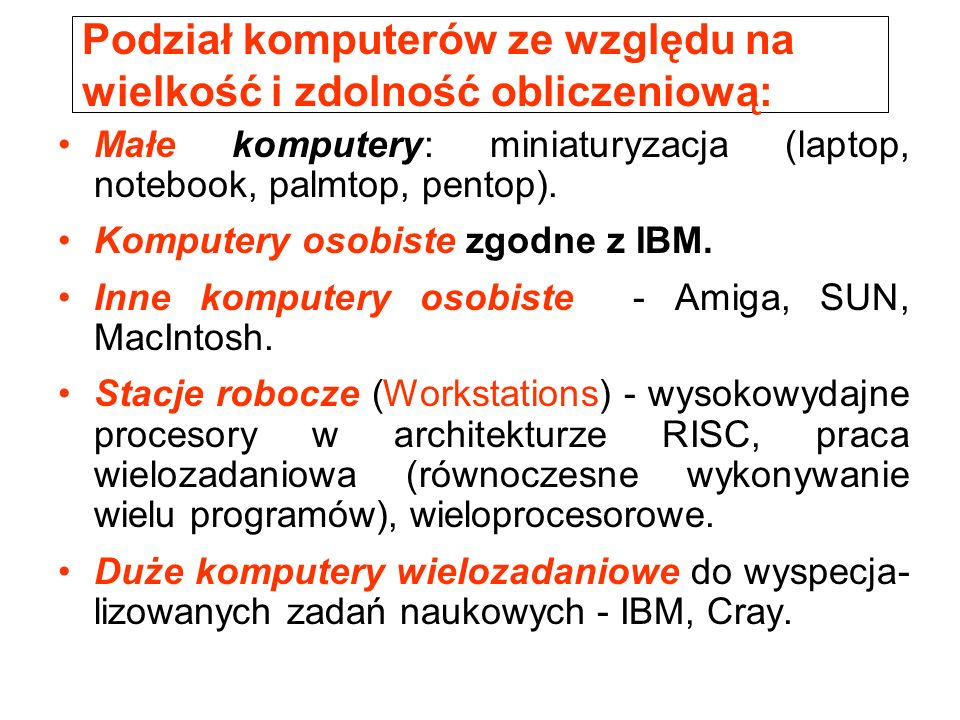 Podział komputerów ze względu na wielkość i zdolność obliczeniową: Małe komputery: miniaturyzacja (laptop, notebook, palmtop, pentop).