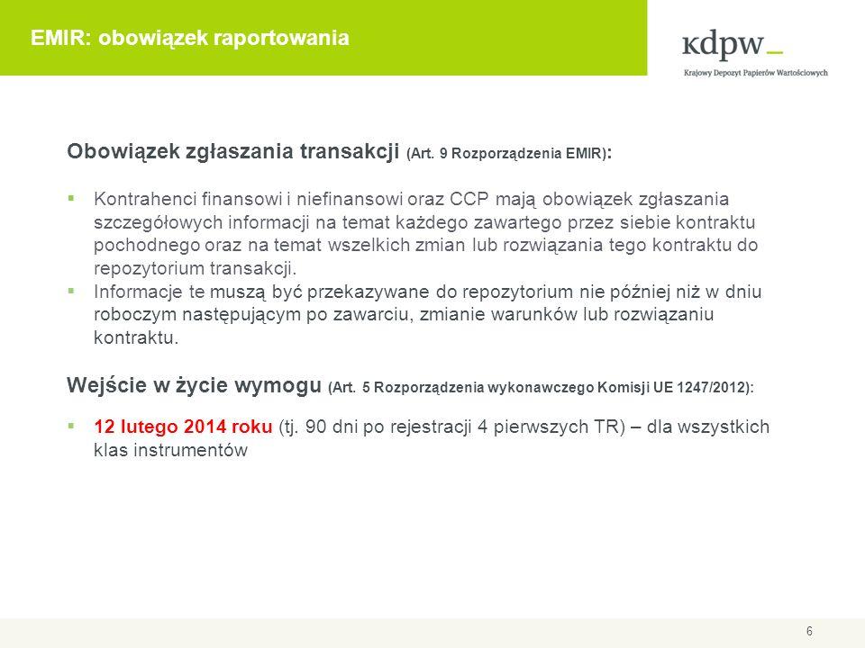 Zakres raportowania transakcji wg daty zawarcia Obowiązek raportowania dotyczy: Transakcji zawartych przed 16/08/2012, żyjących w tym dniu Transakcji zawartych 16/08/2012 lub później Okres przejściowy na raportowanie transakcji zawartych przed wejściem w życie wymogu (backloading) 90 D – jeżeli transakcja żyje w dniu wejścia w życie wymogu raportowania (i była zawarta przed 16 sierpnia) 3 Y – jeżeli transakcja zapadła w dniu wejścia w życie wymogu raportowania ESMA – nie trzeba raportować wszystkich zdarzeń/modyfikacji - wystarczy raport pokazujący najbardziej aktualny stan (**) 7 (*) 3Y (*) 90D 16.08.201212.02.2014 Nie podlega Podlega (*) Backloading (**) brak potwierdzenia interpretacji Legenda: