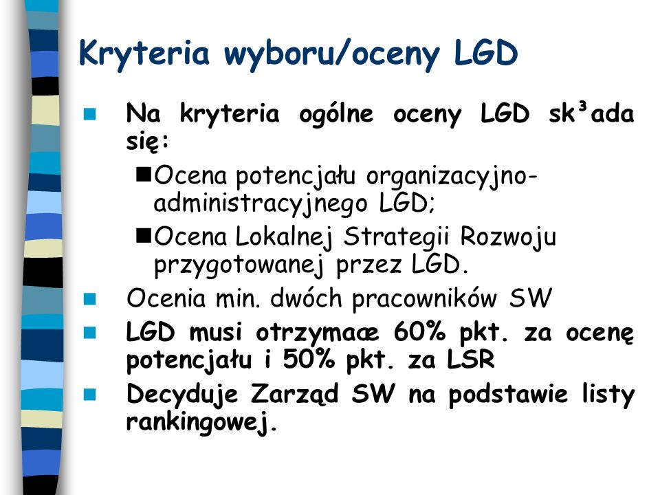 Ocena potencja³u organizacyjno- administracyjnego Struktura LGD (liczba partnerów i ich reprezentatywność dla poszczególnych sektorów oraz znaczenie w środowisku lokalnym) Zasady i procedury funkcjonowania LGD (przejrzystość, demokratyczność, jawność), w tym jasne kryteria wyboru zadañ - projektów (przedkładanych przez lokalnych beneficjentów) do finansowania.