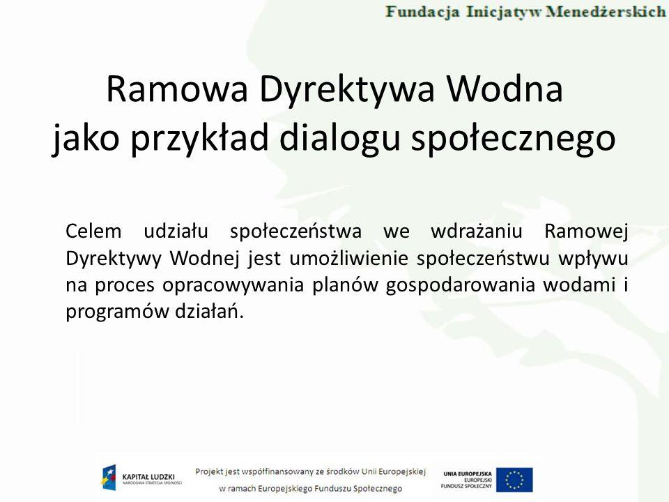 Ramowa Dyrektywa Wodna Dzięki temu procesowi możliwe będą: demokratyzacja procesu podejmowania decyzji, poprawa jakości podejmowanych decyzji, kształtowanie świadomości społecznej w kwestii problemów środowiskowych, uzyskanie społecznej akceptacji dla decyzji podejmowanych w zakresie planów i programów gospodarowania wodami, zapewnienie wymogów implementacyjnych Ramowej Dyrektywy Wodnej.