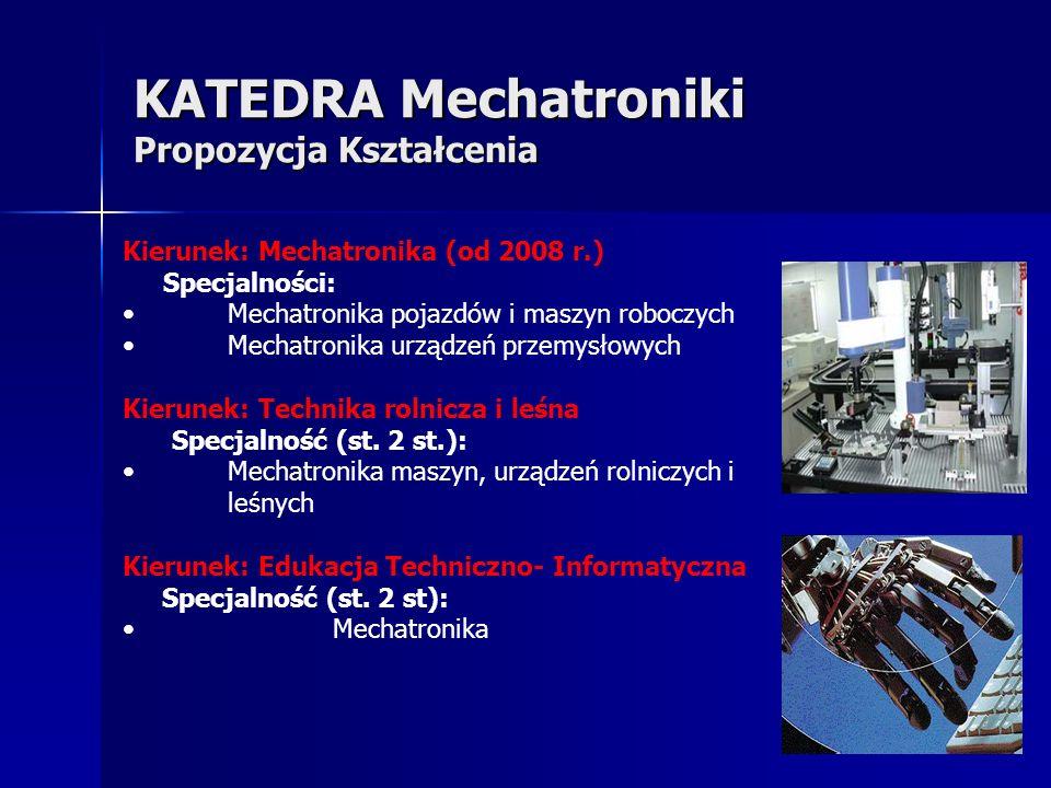KATEDRA Mechatroniki Propozycja Kształcenia Z zakresu umiejętności absolwenta i treści kształcenia, wynikają następujące bloki programowo - przedmiotowe: Podstawy mechatroniki Urządzenia i systemy mechatroniczne Konstrukcje mechatroniczne Mechatronika samochodów i maszyn roboczych, rolniczych i leśnych Mechatronika urządzeń AGD i inteligentnego budynku Mechatronika maszyn przemysłowych i CNC Informatyka