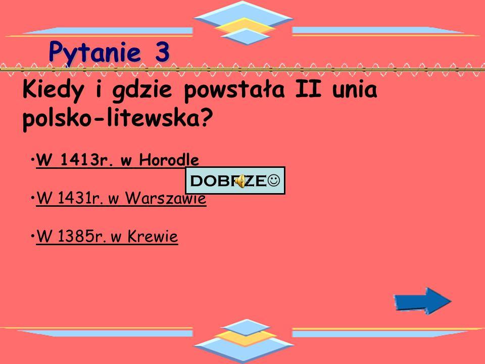 Pytanie 3 Kiedy i gdzie podpisano umowę II- iej unii polsko-litewskiej.