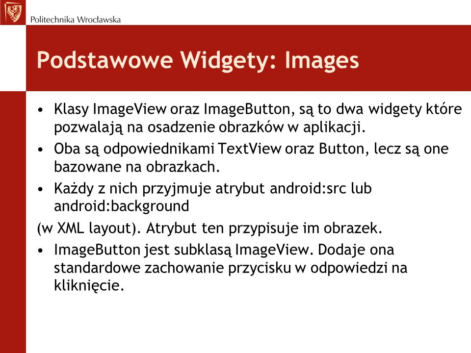 Podstawowe Widgety: Images <ImageButton android:id= @+id/myImageBtn1 android:src= @drawable/icon android:layout_width= wrap_content android:layout_height= wrap_content > <ImageView android:id= @+id/myImageView1 android:src= @drawable/microsoft_sunset android:layout_width= 150px android:layout_height= 120px android:scaleType= fitXY > <ImageButton android:id= @+id/myImageBtn1 android:src= @drawable/icon android:layout_width= wrap_content android:layout_height= wrap_content > <ImageView android:id= @+id/myImageView1 android:src= @drawable/microsoft_sunset android:layout_width= 150px android:layout_height= 120px android:scaleType= fitXY >