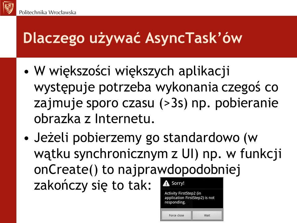 AsyncTask - pułapki Tak samo jak w większości systemów z wątku jaki tworzy AsyncTask nie można bezpośrednio odwoływać się do wątku głównego (wyświetlającego grafikę).