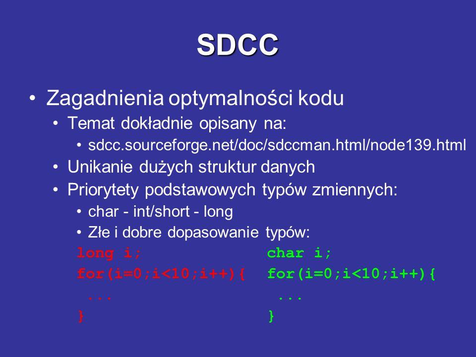 SDCC Niektóre ograniczenia mikrokontrolera C51: Zmienne: bez precyzowania w modelu small - dostępne w sumie na zmienne i stos procesora to 128B reszta dostępna w modelu large lub po specyfikacji jako xdata, np.: xdata unsigned char tab[1000] ; Stałe: Domyślnie kompilator umieszcza stałe w pamięci przeznaczonej na zmienne.