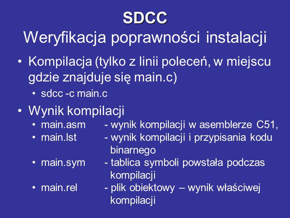 SDCC SDCC Weryfikacja poprawności instalacji Linkowanie (polecenie wydane w jednej linii) sdcc --model-small --code-loc 0x4000 --xram-loc 0x0000 main.rel Wynik linkowania main.mem- tablica wielkości pamięci użytej main.rst- wynik linkowania i przypisania kodu binarnego main.map- mapa symboli i obiektów powstałych w wyniku kompilacji i linkowania main.lnk- plik pomocniczy (opcje kompilacji) main.ihx- plik wynikowy w formacie intel-HEX do załadowania w STRC51
