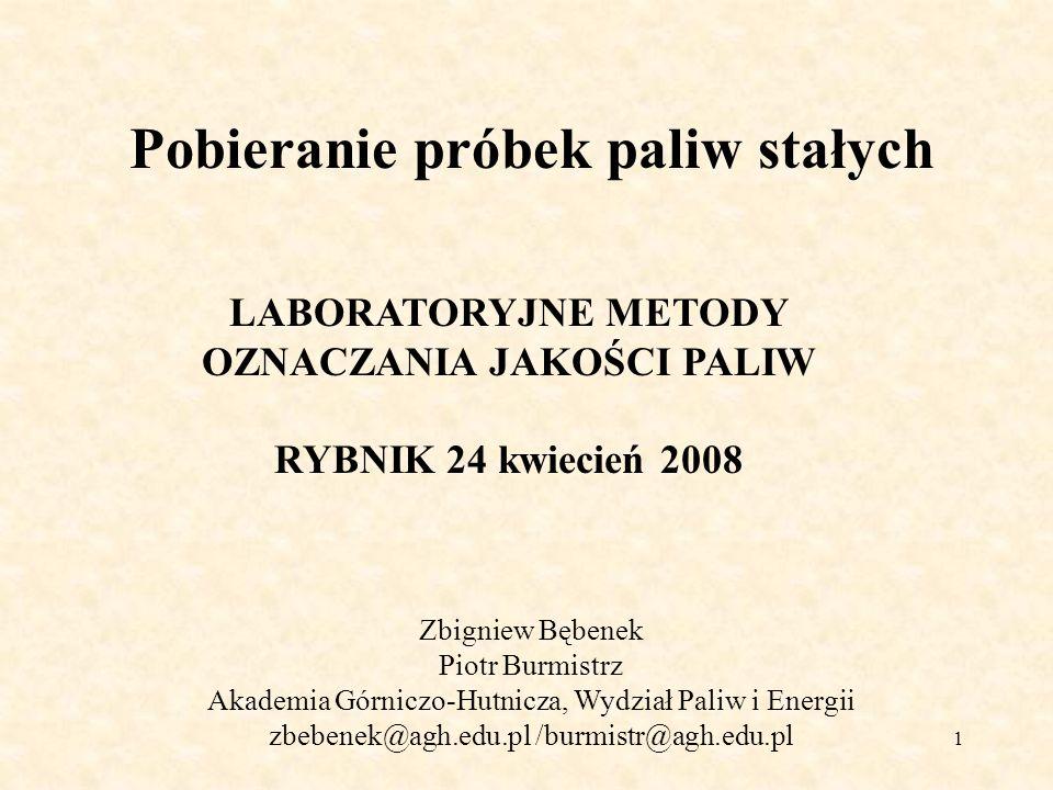 2 Pobieranie próbek paliw stałych Zbigniew Bębenek Piotr Burmistrz Akademia Górniczo-Hutnicza, Wydział Paliw i Energii zbebenek@agh.edu.pl /burmistr@agh.edu.pl LABORATORYJNE METODY OZNACZANIA JAKOŚCI PALIW RYBNIK 24 kwiecień 2008