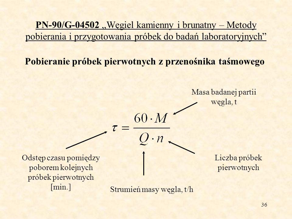 37 PN-90/G-04502 Węgiel kamienny i brunatny – Metody pobierania i przygotowania próbek do badań laboratoryjnych Pobieranie próbek pierwotnych z przenośnika taśmowego M = 2 400 t, Q = 500 t/h, n = 40