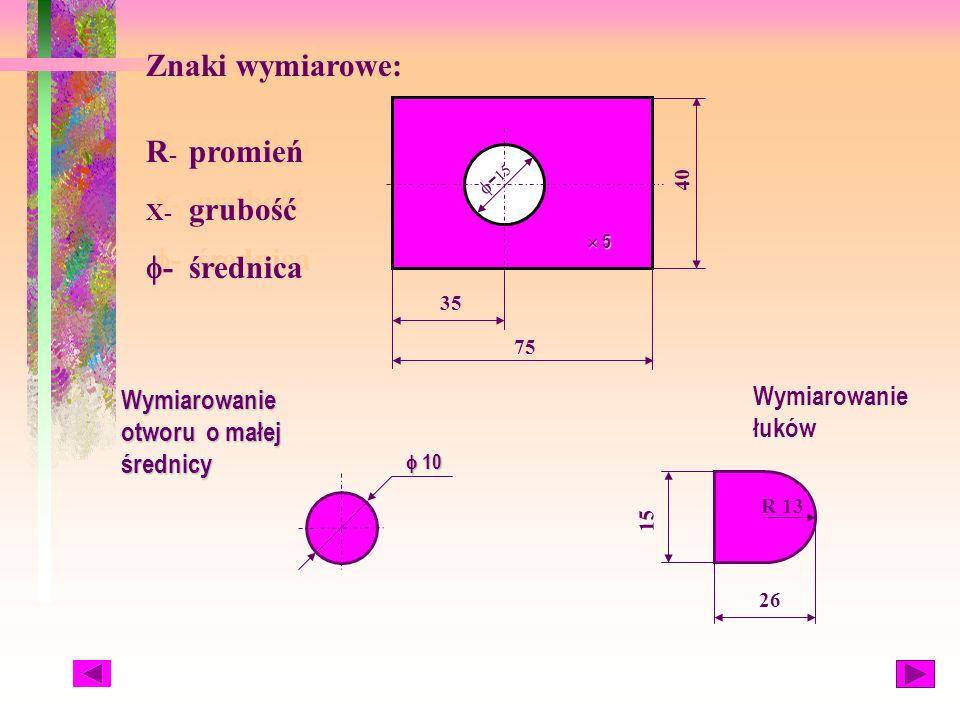 35 75 40 - 15 Znaki wymiarowe: R - promień X- grubość - średnica Znaki wymiarowe: R - promień X- grubość - średnica 10 10 Wymiarowanie otworu o małej średnicy 5 5 R 13 15 26 Wymiarowanie łuków