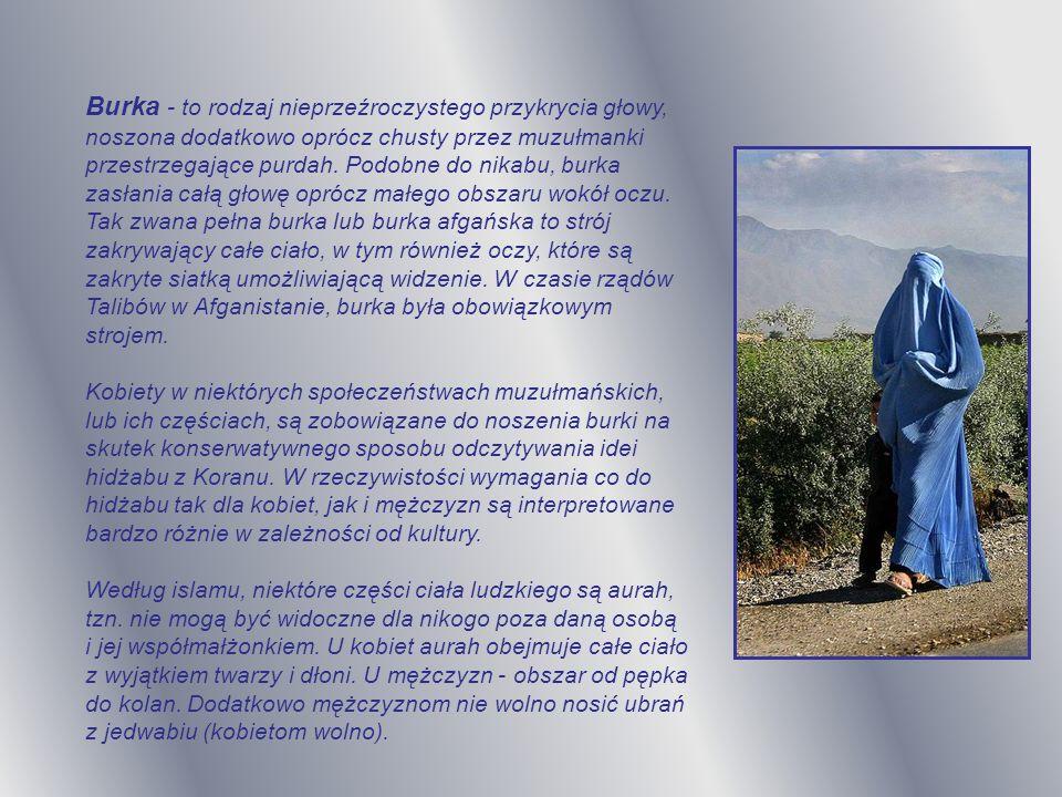 Burka - to rodzaj nieprzeźroczystego przykrycia głowy, noszona dodatkowo oprócz chusty przez muzułmanki przestrzegające purdah.