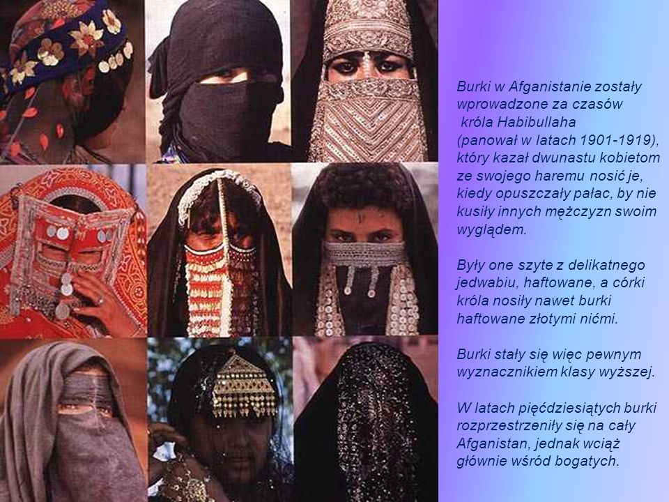 Burki w Afganistanie zostały wprowadzone za czasów króla Habibullaha (panował w latach 1901-1919), który kazał dwunastu kobietom ze swojego haremu nosić je, kiedy opuszczały pałac, by nie kusiły innych mężczyzn swoim wyglądem.