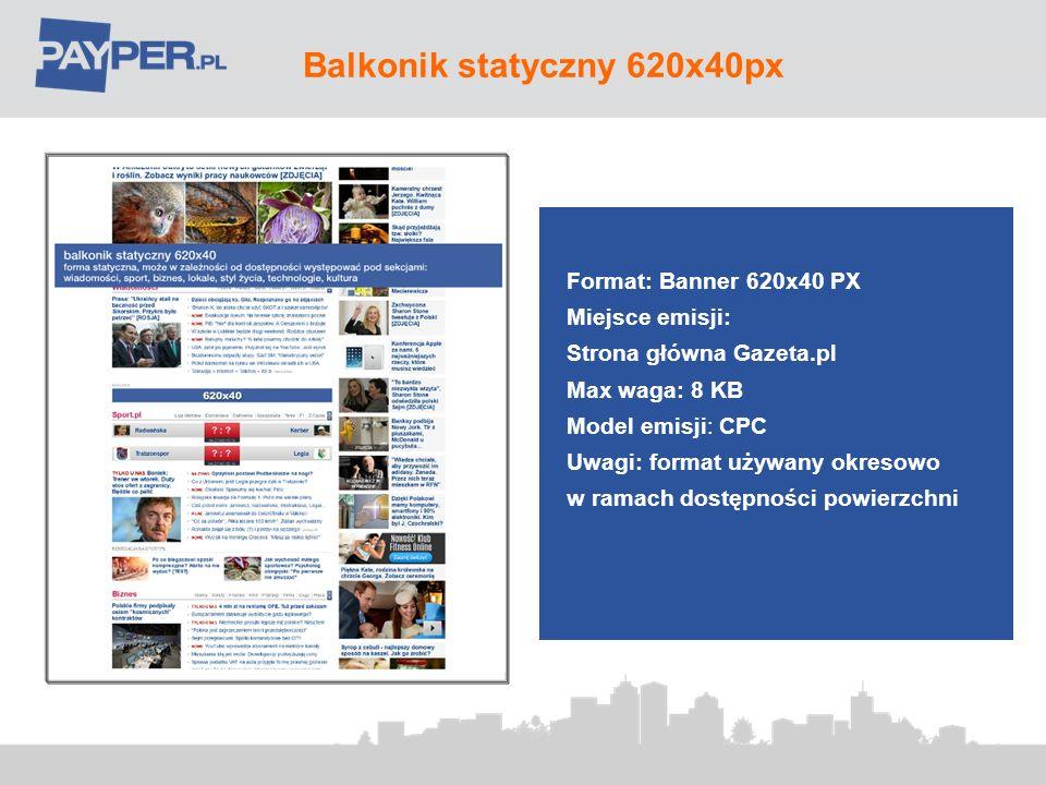 Banner 620x100px na Stronie Głównej 120 Format: 620x100 PX Miejsce emisji: Strona Główna Gazeta.pl Max waga: 45 kb Model emisji: CPC/FF Typ pliku: jpg