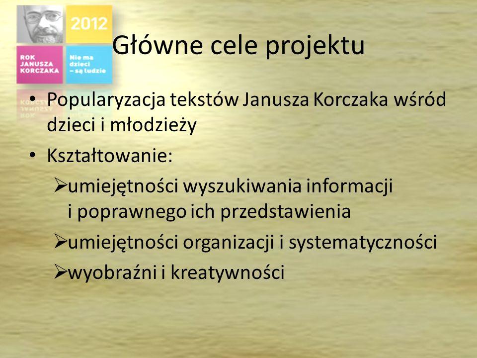 Główne cele projektu Popularyzacja tekstów Janusza Korczaka wśród dzieci i młodzieży Kształtowanie: umiejętności wyszukiwania informacji i poprawnego ich przedstawienia umiejętności organizacji i systematyczności wyobraźni i kreatywności