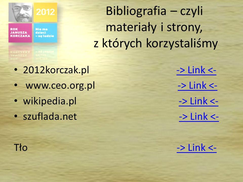 Bibliografia – czyli materiały i strony, z których korzystaliśmy 2012korczak.pl -> Link <--> Link <- www.ceo.org.pl -> Link <--> Link <- wikipedia.pl -> Link <--> Link <- szuflada.net -> Link <--> Link <- Tło -> Link <--> Link <-