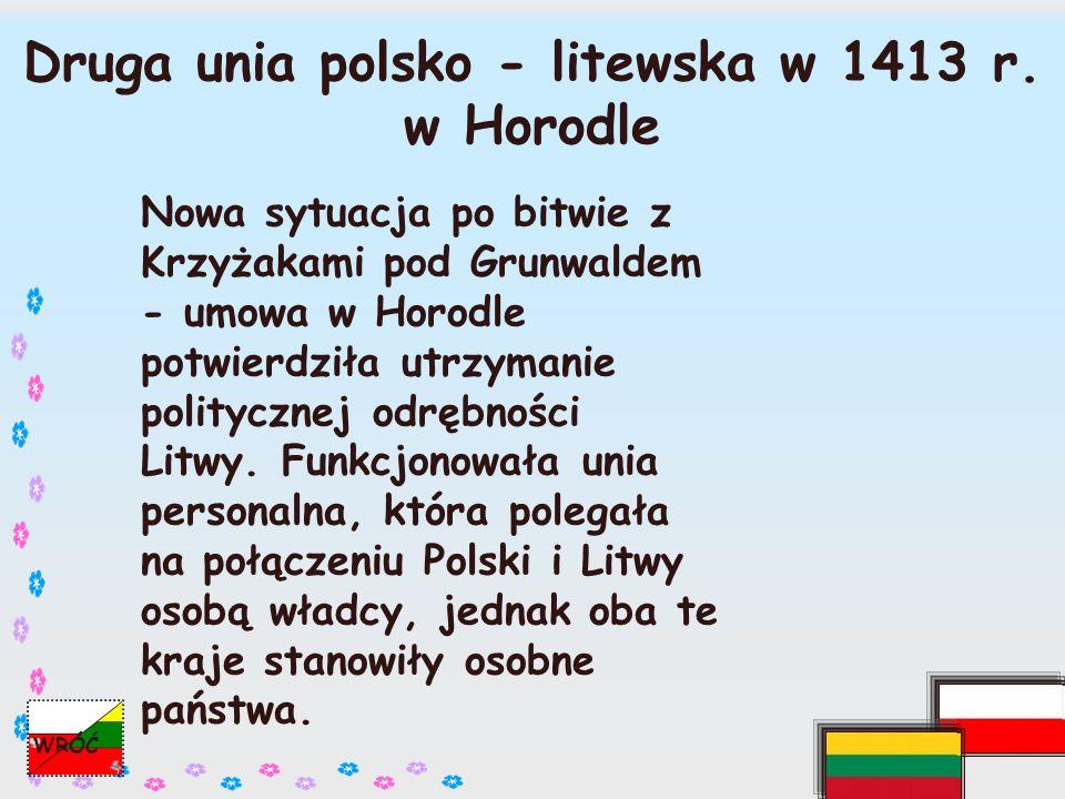 Znaczenie unii polsko-litewskich: ˇ zjednoczenie pozwoliło pokonać Krzyżaków pod Grunwaldem, ˇ nastąpiło powiększenie państwa polskiego, ˇ integracja kulturalna obu państw (chrystianizacja), WRÓĆ