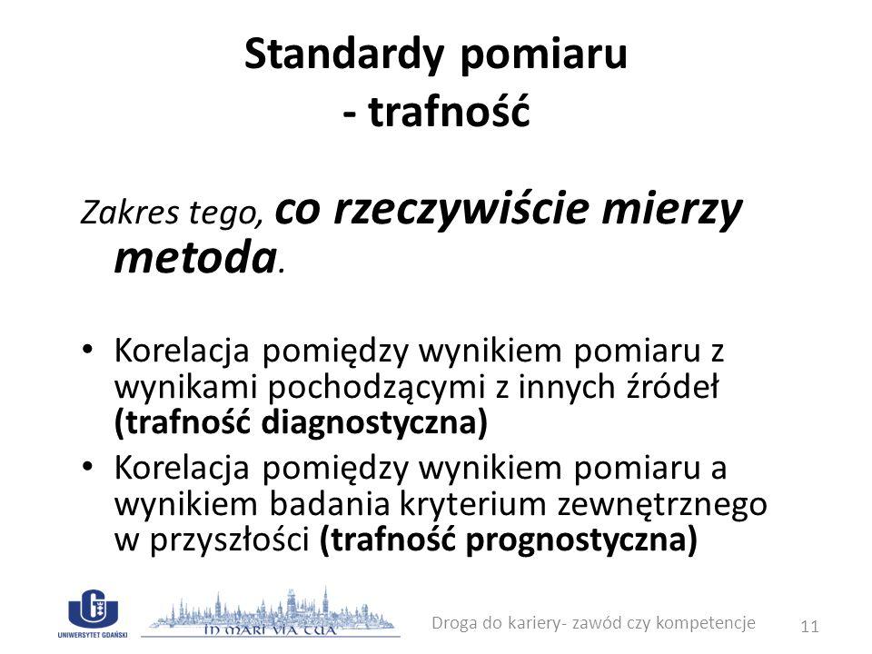 Standardy pomiaru - normalizacja Nadawanie znaczenia wynikom pomiaru Norma definiowana zgodnie z kryterium teoretycznym – odniesienie się do jakiegoś wzoru/modelu Norma definiowana zgodnie z kryterium statystycznym – zachowanie większości Droga do kariery- zawód czy kompetencje 12