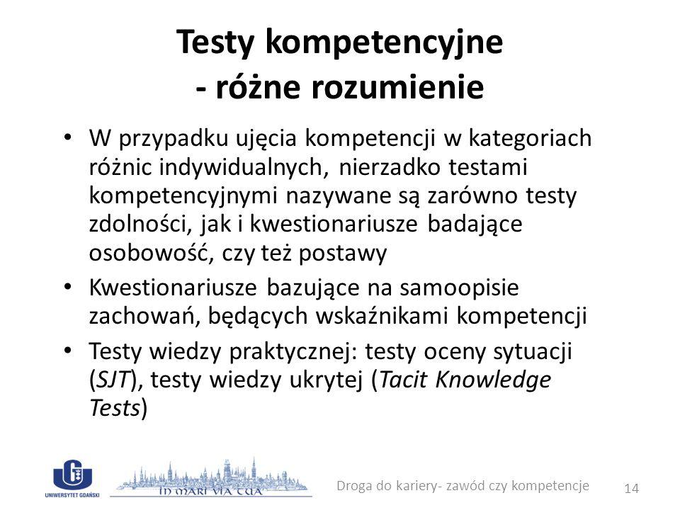 Testy kompetencyjne - wiedza praktyczna wiedza proceduralna (Ryle, 1949) wiedza proceduralna przechowywana jest w formie skryptów poznawczych - reprezentacje sekwencji zdarzeń zawierające informacje o uczestnikach, rzeczach, przebiegu czynności oraz celu zdarzenia (Schank & Abelson, 1977) wiedza pragmatyczna - pełni funkcję instrumentalną, tzn.
