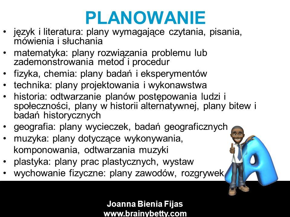Joanna Bienia Fijas www.brainybetty.com CECHY DOBREGO PLANU koncentruje (kiedy i od czego zacząć) dotyczy działań (co i w jakiej kolejności robić) przewiduje kontrolowanie (kto i jak będzie nadzorować postęp prac) pokazuje, jak oceniać (czy wykonano zadanie, czy plan był dobry)