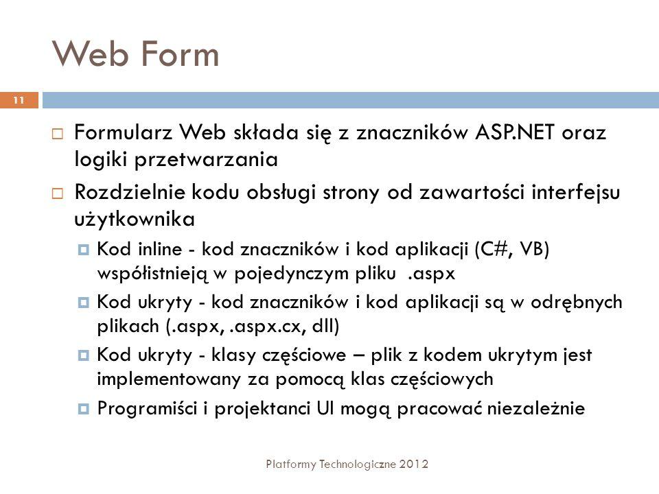 Składowe strony ASP.NET Platformy Technologiczne 2012 12 Sekcja dyrektyw strony Konfiguruje środowisko, w którym będzie pracowała strona Określa przestrzeń nazw, języka programowania, sposób przetwarzania strony przez moduł wykonawczy HTTP (parametrów protokołu), Umożliwia importowanie przestrzeni nazw, ładowanie podzespołów, których nie ma w danym momencie w GAC, rejestrowanie nowych kontrolek z niestandardowymi nazwami tagów i prefiksami przestrzeni nazw.