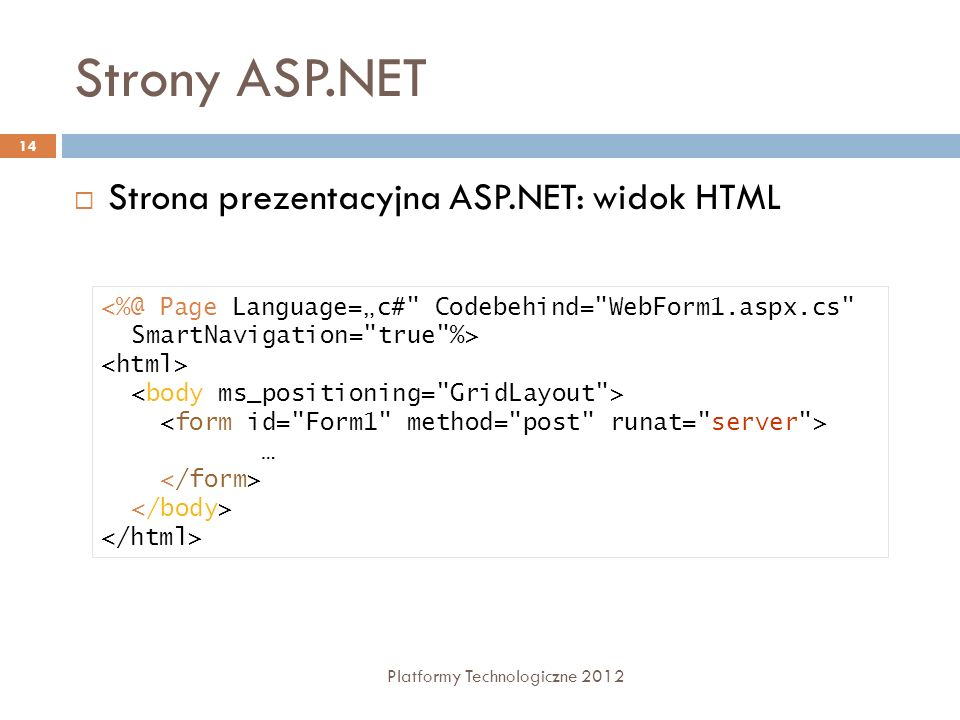 Strony ASP.NET Platformy Technologiczne 2012 15 Code behind using System; using System.Collections; using System.ComponentModel; using System.Data; using System.Drawing; using System.Web; using System.Web.SessionState; using System.Web.UI; using System.Web.UI.WebControls; using System.Web.UI.HtmlControls; namespace WebApplication1 { /// /// Summary description for WebForm1.