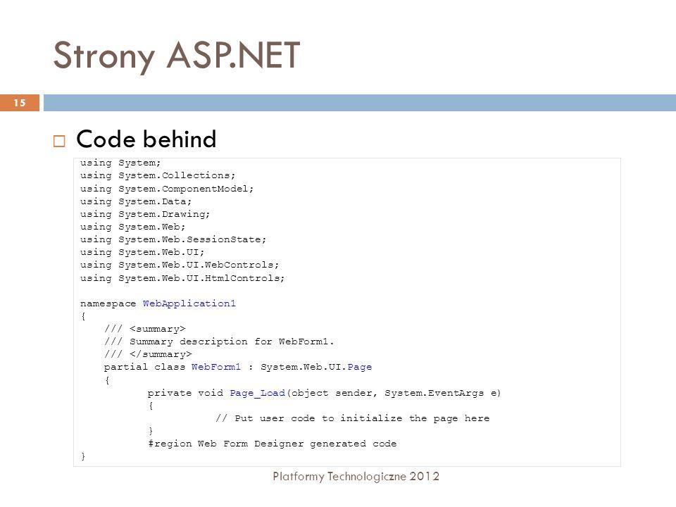 Cykl życia strony Platformy Technologiczne 2012 16 Przeglądarka użytkownika odwołuje się do pliku o rozszerzeniu.aspx ASP.NET odczytuje plik z systemu plików serwera ASP.NET przegląda wszystkie znaczniki w pliku i ładuje je do pamięci jeśli znacznik zawiera atrybut runat=server, ASP.NET ładuje odpowiednią kontrolkę serwerową.
