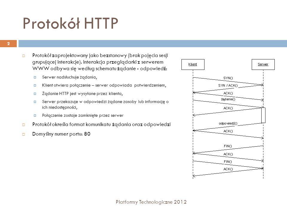 Struktura komunikatu HTTP Formaty żądania i odpowiedzi są podobne: wiersz początkowy (zależny od typu komunikatu) dowolna liczba wierszy nagłówków typy nagłówków: General, Request, Response, Entity pusta linia (CRLF) – dla zaznaczenia końca sekcji nagłówkowej opcjonalne ciało komunikatu 3 Platformy Technologiczne 2012 Request Line Method Request URI HTTP Version Info Response Line HTTP Version Info Status Code Description Headers Message Body CRLF