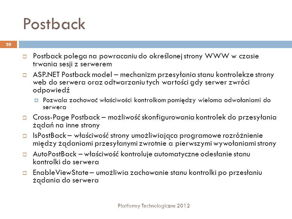 Zdarzenia i Postback Platformy Technologiczne 2012 21 Round trip event (natychmiastowe odwołanie do serwera) Click <asp:Button Text= click me Runat= server OnClick= DoClick /> Delayed event (zdarzenie obsłużone przy kolejnym odwołaniu do serwera) TextChanged <asp:TextBox Runat= server OnTextChanged= DoTextChanged /> SelectedIndexChanged <asp:ListBox Rows= 3 Runat= server OnSelectedIndexChanged= DoSIChanged /> AutoPostBack (wymusza natychmiastowe odwołanie do serwera) TextChanged <asp:TextBox Runat= server AutoPostBack= true OnTextChanged= DoTextChanged />