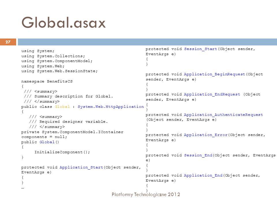 Nawigacja i logowanie Platformy Technologiczne 2012 28 Kontrolki ułatwiają nawigację pomiędzy stronami WWW Plik.sitemap – opis struktury logicznej witryny (mapa witryny) to lista stron i adresów URL Menu - wyświetla rozwijane lub wyskakujące menu w oparciu o dane przekazane przez SiteMapDataSource TreeView – wyświetla dane jako hierarchiczny układ węzłów, które można rozwijać lub ukrywać; SiteMapPath - pokazuje ścieżkę dostępu do aktualnej strony poprzez pośredniczące strony SiteMapDataSource – dostęp do hierarchicznej listy łączy, zapisanej w pliku XML o domyślnej nazwie web.sitemap Login controls Kontrolki dla logowania, tworzenia użytkowników, odzyskiwania haseł, i inne...