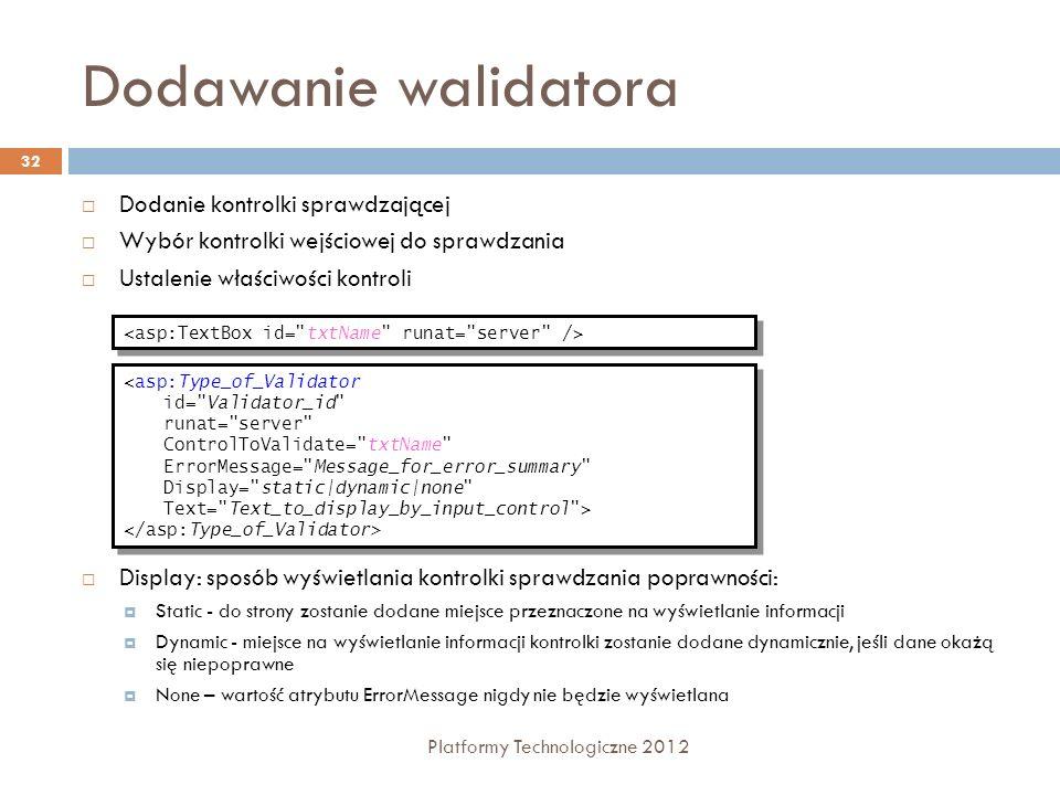 ValidationSummary Platformy Technologiczne 2012 33 Wyświetla listę komunikatów o błędach, zgłoszonych przez znajdujące się na stronie kontrolki sprawdzania poprawności Może wyświetlać zawartość atrybutów text i error messages Używa Text= * do wskazania lokalizacji błędu DisplayMode – format wyświetlania podsumowania; List - jako listę w osobnych wierszach, BulletList- jako listę wypunktowaną, SingleParagraph - w jednym paragrafie EnableClientScript - włączenie/wyłączenie kodu generowanego po stronie klienta z podsumowania błędów sprawdzania poprawności ShowSummary – gdy true, podsumowanie zostanie wyświetlone na Web Form … <asp:ValidationSummary id= valSummary runat= server HeaderText= These errors were found: ShowSummary= True DisplayMode= List /> <asp:ValidationSummary id= valSummary runat= server HeaderText= These errors were found: ShowSummary= True DisplayMode= List /> Page.IsValid Property private void cmdSubmit_Click(object s, System.EventArgs e) {if (Page.IsValid) {Message.Text = Page is Valid! ; // Perform database updates or other logic here }