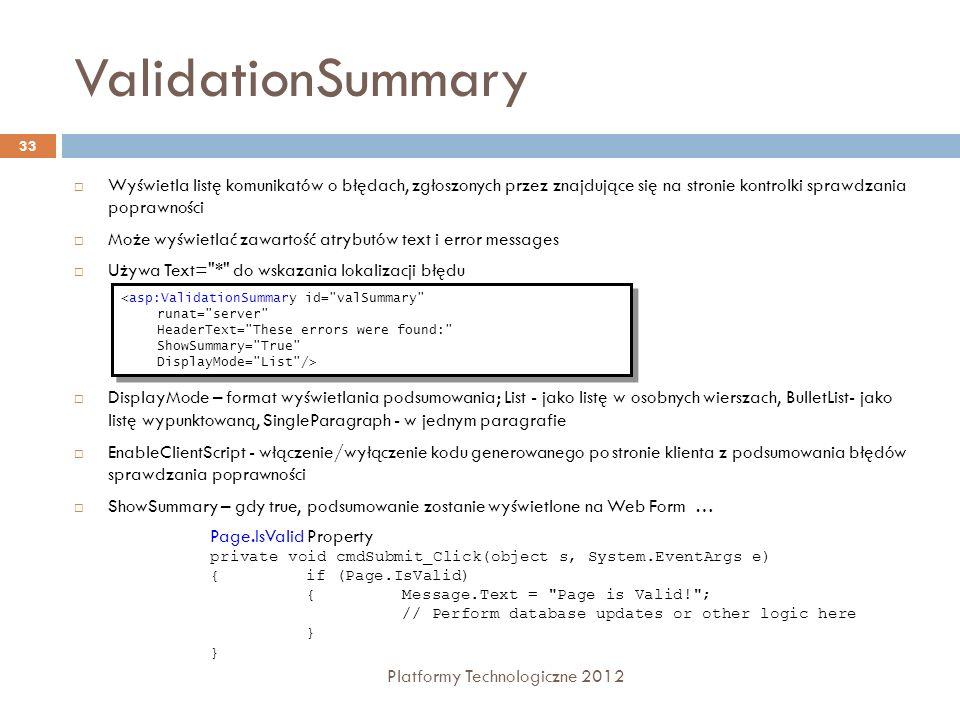 Strony wzorcowe Platformy Technologiczne 2012 34 Strona wzorcowa - umożliwia sterowanie wspólnym wyglądem dla całej witryny internetowej; zawiera tylko wspólne elementy Strona zawartości - miejsce w którym ma zostać umieszczona treść strony zawartości jest określone przez specjalną kontrolkę ContentPlaceHolder Plik.master zawiera szablon wykorzystywany przez wszystkie strony aplikacji Inne strony zawierają się jako kontrolki w stronie Master Page