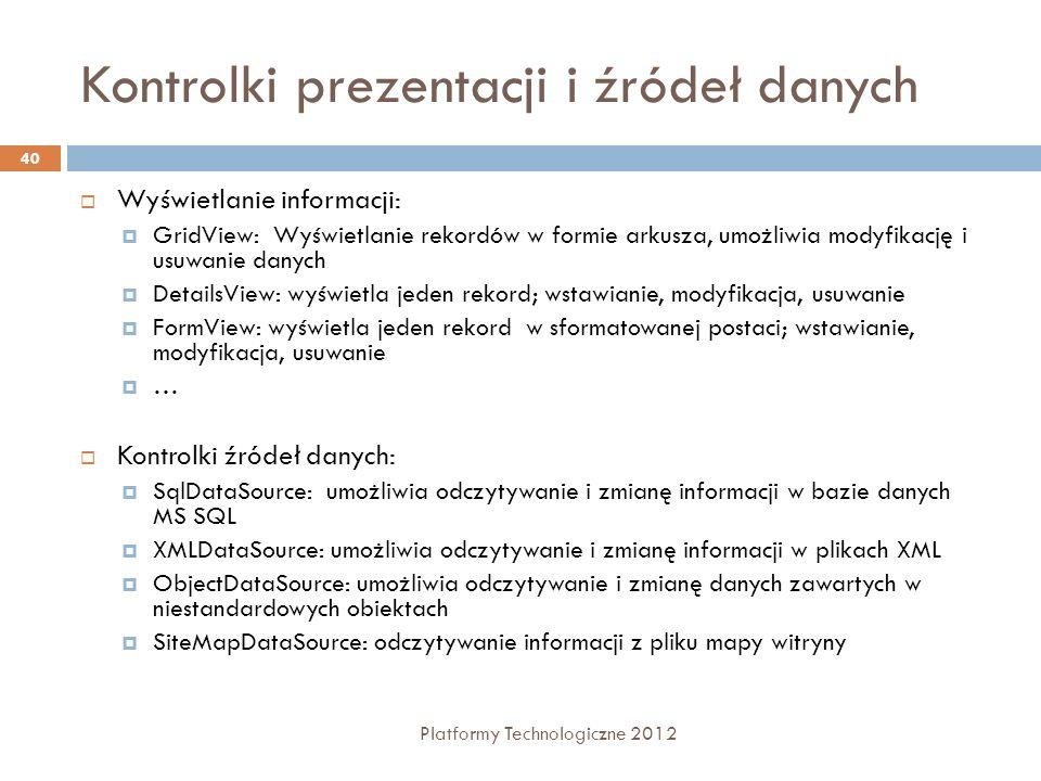Wiązanie danych prostych Platformy Technologiczne 2012 41 Łączenie kontrolek jest użyteczne w prostym przekazywaniu danych między kontrolkami Drugim sposobem jest DataBind <asp:DropDownList id= lstOccupation autoPostBack= True runat= server > You selected: <asp:Label id= lblSelectedValue Text= runat= server /> <asp:DropDownList id= lstOccupation autoPostBack= True runat= server > You selected: <asp:Label id= lblSelectedValue Text= runat= server /> private void Page_Load(object sender, System.EventArgs e) { lblSelectedValue.DataBind(); } private void Page_Load(object sender, System.EventArgs e) { lblSelectedValue.DataBind(); }