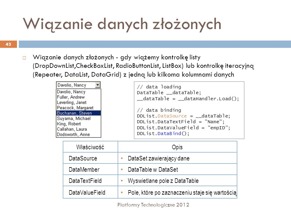 Kontrolki wyświetlające dane Platformy Technologiczne 2012 44 NazwaOpis GridViewWyświetla wiele rekordów w formie arkusza (modyfikacja, usuwanie) DetailsViewWyświetla jeden rekord na raz, używając prostych instrukcji HTML (wstawianie, modyfikacja, usuwanie) FormViewWyświetla jeden rekord w sformatowanej postaci (wstawianie, modyfikacja, usuwanie) DataListPowtarza zdefiniowany przez projektanta szablon dla każdego rekordu z źródła danych RepeaterZbliżona do DataList, ale nie zawiera własnych elementów HTML.