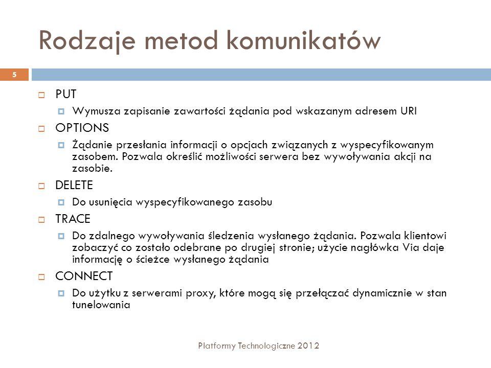 Elementy komunikatu odpowiedzi Platformy Technologiczne 2012 6 Kody statusu Nagłówki odpowiedzi 1xxkody informacyjne, klient powinien odpowiedzieć na nie wykonując jakąś czynność, 2xxżądanie zostało poprawnie obsłużone 3xxplik został przeniesiony; w takim przypadku odpowiedź zazwyczaj zawiera nagłówek Location określający nowe położenie pliku 4xxbłąd klienta (np.