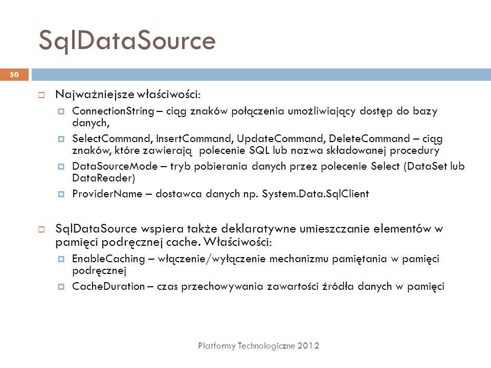 XmlDataSource Platformy Technologiczne 2012 51 Deklaratywne wiązanie do danych XML Wspiera umieszczanie danych w pamięci podręcznej cache i transformacje XSL Jednostronne wiązanie danych NazwaOpis DataFileŚcieżka do pliku XML TransformFileŚcieżka do pliku XSL EnableCaching XPathWyrażenie XPath służące filtrowaniu danych CacheDurationCzas przetrzymywania danych w pamięci podręcznej (sekundy) CacheExpirationPolicyTyp CacheDuration CacheKeyDependencyZależność Cache na określonym kluczu Włączone/wyłączone korzystanie z pamięci podręcznej Cache