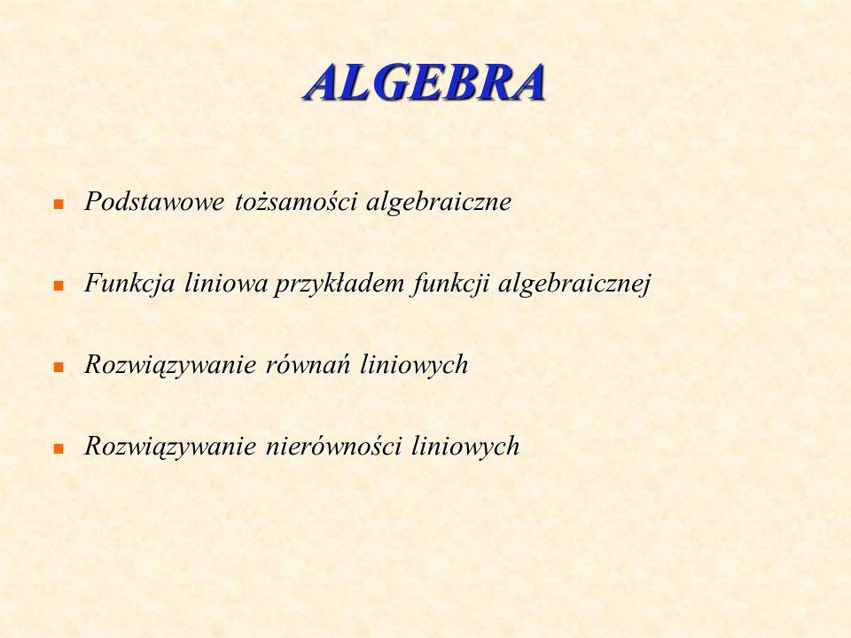 ALGEBRA Podstawowe tożsamości algebraiczne Podstawowe tożsamości algebraiczne Funkcja liniowa przykładem funkcji algebraicznej Funkcja liniowa przykładem funkcji algebraicznej Rozwiązywanie równań liniowych Rozwiązywanie równań liniowych Rozwiązywanie nierówności liniowych Rozwiązywanie nierówności liniowych