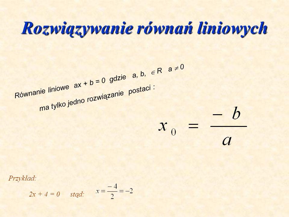 Rozwiązywanie równań liniowych Równanie liniowe ax + b = 0 gdzie a, b, R a 0 ma tylko jedno rozwiązanie postaci : Przykład: 2x + 4 = 0stąd: